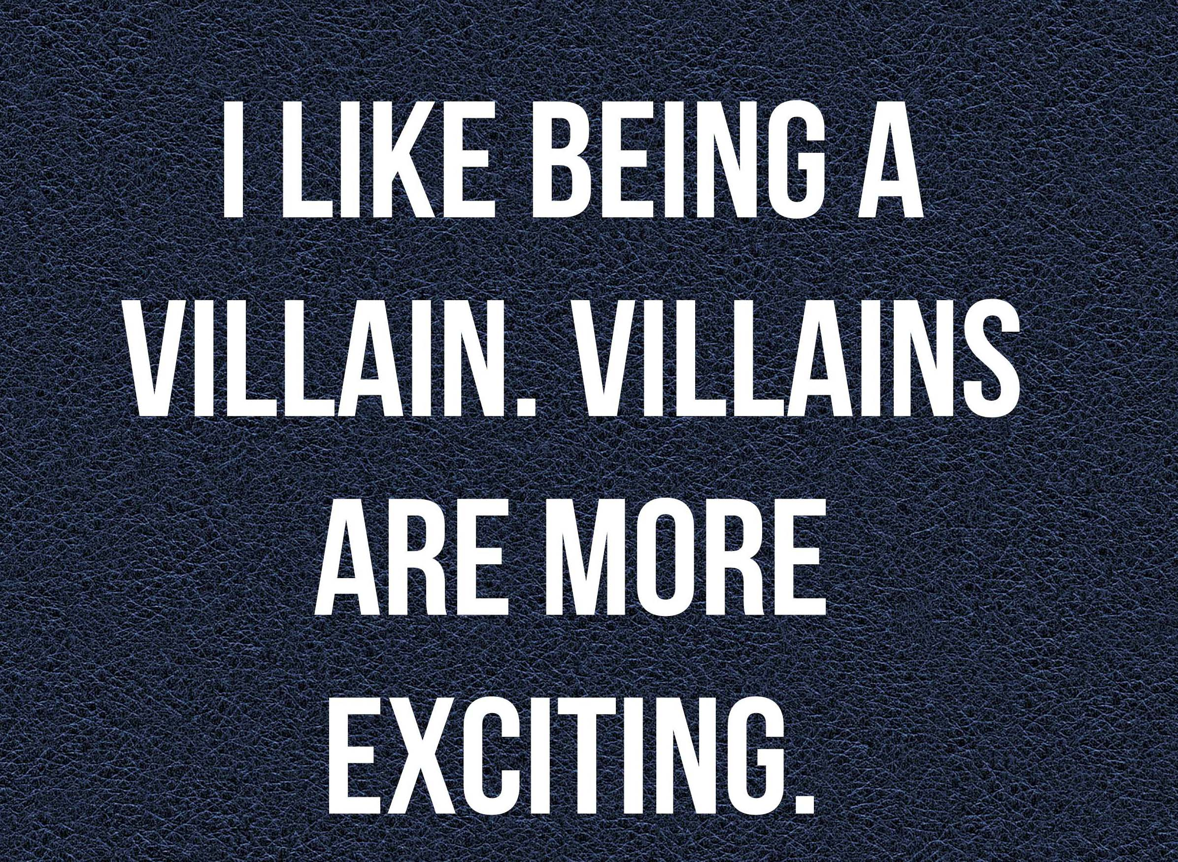 I like Villians more than Heroes
